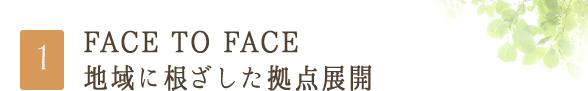 FACE TO FACE 地域に根ざした拠点展開